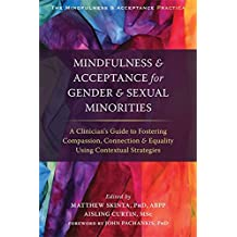 Mindfulness and Acceptance for Gender and Sexual Minorities: A Clinician's Guide to Fostering Compassion, Connection, and Equality Using Contextual Strategies (Mindfulness & Acceptance Practica)