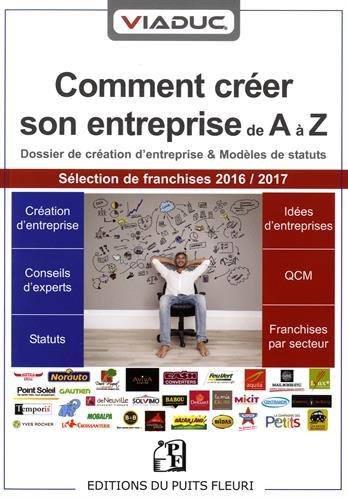 Comment créer son entreprise de A à Z: Dossier de création d'entreprise et modèles de statuts Sélection de franchises 2016/2017