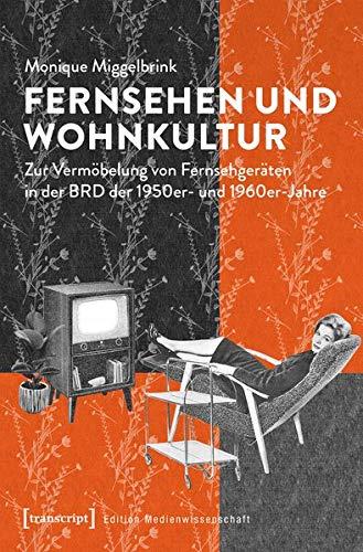 Fernsehen und Wohnkultur: Zur Vermöbelung von Fernsehgeräten in der BRD der 1950er- und 1960er-Jahre (Edition Medienwissenschaft)
