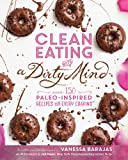 Clean Eating with a Dirty Mind : Over 150 Paleo-Inspired Recipes for Every Craving