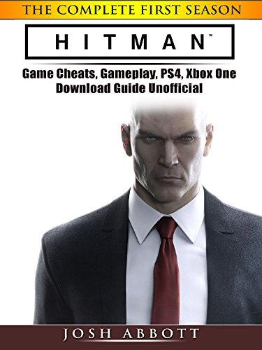 Hitman the Complete First Season Game Cheats, Gameplay, PS4, Xbox One, Download Guide Unofficial (English Edition) (Steelbooks Video-spiele)