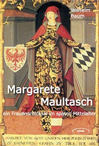 Margarete Maultasch. Ein Frauenschicksal im späten Mittelalter zwischen Eros und Politik