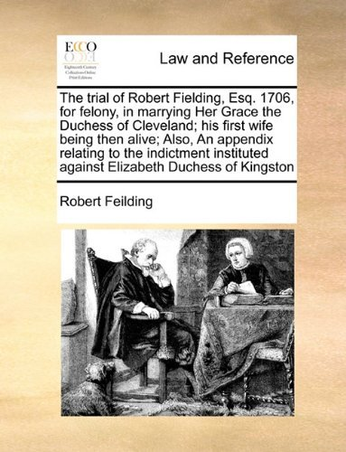 The trial of Robert Fielding, Esq. 1706, for felony, in marrying Her Grace the Duchess of Cleveland; his first wife being then alive; Also, An ... against Elizabeth Duchess of Kingston by Robert Feilding (2010-06-16)