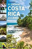 111 Gründe, Costa Rica zu lieben: Eine Liebeserklärung an das schönste Land der Welt
