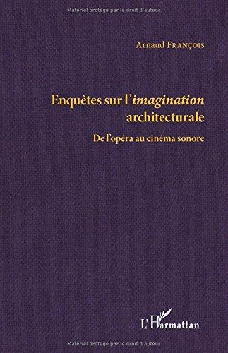 Enquêtes sur l'imagination architecturale: De L'opéra Au Cinéma Sonore par Arnaud François