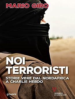 Noi terroristi. Storie vere dal Nordafrica a Charlie Hebdo di [Giro , Mario ]