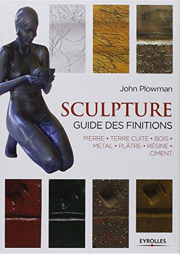 Sculpture : Guide des finitions, Pierre, Terre cuite, Bois, Métal, Plâtre, Résine, Ciment par John Plowman