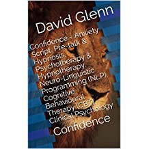 Confidence - Anxiety Script. Pre-talk & Hypnosis. Psychotherapy & Hypnotherapy. Neuro-Linguistic Programming (NLP). Cognitive Behavioural Therapy (CBT). ... Confidence (Therapy Session Scripts Book 3)