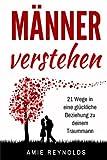 Männer verstehen: 21 Wege in eine glückliche Beziehung zu deinem Traummann (mann erobern,mann verliebt machen,wie ticken männer,wie männer ticken,wie ... ich das herz eines mannes,männer verführen)