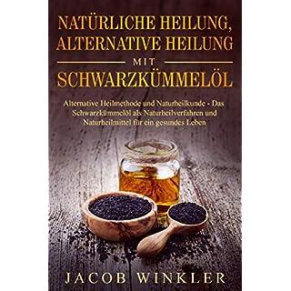 Natürliche Heilung, alternative Heilung mit Schwarzkümmelöl: Alternative Heilmethode und Naturheilkunde - Das Schwarzkümmelöl als Naturheilverfahren und Naturheilmittel für ein gesundes Leben