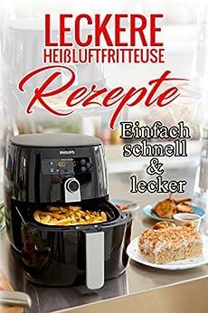 Leckere Heißluftfritteuse Rezepte : Einfach schnell & lecker, Rezepte für deine Heißluftfritteuse: (Heissluftfritteuse, Heißluftfritteusen Rezepte)