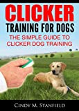Clicker Training for Dogs: The Simple Guide to Clicker Dog Training