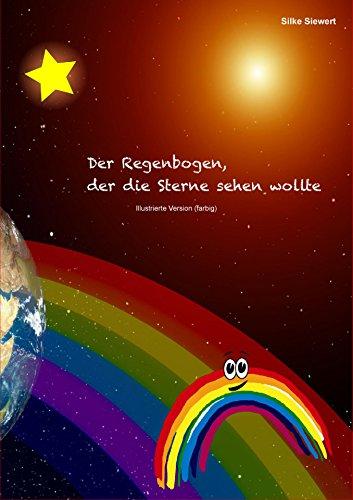 Der Regenbogen, der die Sterne sehen wollte: Illustrierte Version (farbig) - Regenbogen-farbigen Sternen