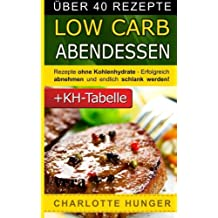 Rezepte ohne Kohlenhydrate: Low Carb Abendessen - Das Diaet-Kochbuch + Kohlenhydrate-Tabelle (Erfolgreich abnehmen und endlich schlank werden mit kohlenhydratarmer Ernaehrung!   DEUTSCH)