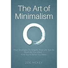 The Art of Minimalism: Four Strategies To Simplify Your Life Just As Much As You Want -  Find Joy In What You Have  (English Edition)