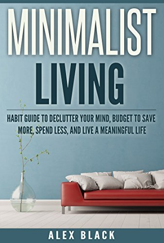 Minimalist Living Habit Guide to Declutter Your Mind, Budget to Save More, Spend Less, and Live a Meaningful Life (minimalism, minimalist, declutter, organize, ... reduce anxiety and stress, less is more)