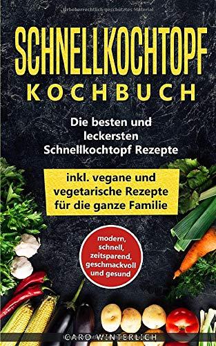 Schnellkochtopf Kochbuch - Die besten und leckersten Schnellkochtopf Rezepte inkl. vegane und vegetarische Rezepte für die ganze Familie: modern, ... und gesund (Schellkochtopf Kochbuch, Band 1)