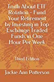 Truth About ETF Rotation - Fund Your Retirement by Investing in Top Exchange Traded Funds in One Hour Per Week: Third Edition