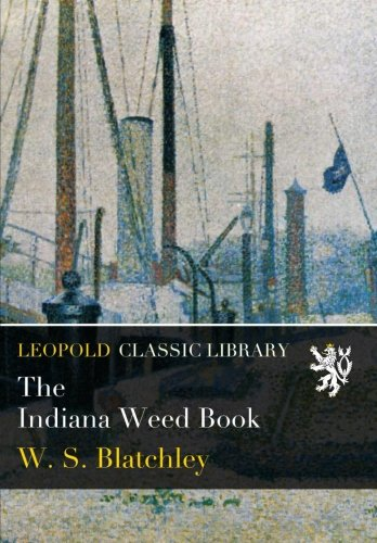 The Indiana Weed Book por W. S. Blatchley