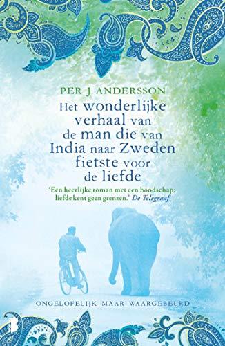 Het wonderlijke verhaal van de man die van India naar Zweden fietste voor de liefde: Ongelofelijk maar waargebeurd (Dutch Edition)