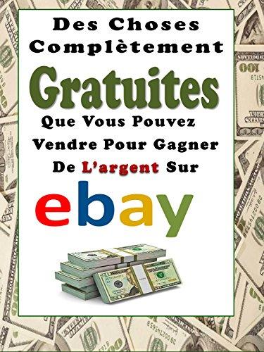 Couverture du livre Des Choses Complètement Gratuites Que Vous Pouvez Vendre Pour Gagner De L'argent Sur eBay
