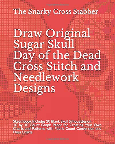Draw Original Sugar Skull Day of the Dead Cross Stitch and Needlework Designs: Sketchbook Includes 20 Blank Skull Silhouettes on 10 by 10 Count Graph ... Charts (DIY Design Supply Journals, Band 6)