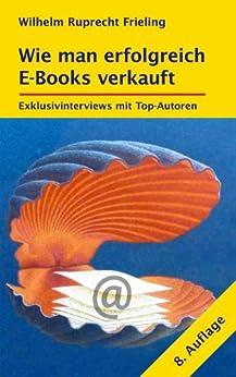 WIE MAN ERFOLGREICH E-BOOKS VERKAUFT. Exklusivinterviews mit Top-Autoren: 8. Auflage (Frielings Bücher für Autoren 3)