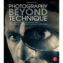 Photography Beyond Technique: Essays from F295 on the Informed Use of Alternative and Historical Photographic Processes: Essays from F295 on the ... Processes (Alternative Process Photography)