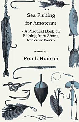 Sea Fishing for Amateurs - A Practical Book on Fishing from Shore, Rocks or Piers, with a Directory of Fishing Stations on the English and Welsh Coasts from Hesperides Press