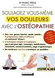 Soulagez vous-même vos douleurs avec l'ostéopathie : 9 programmes ciblés et efficaces ; 6 techniques simples et expliquées ; de nombreux exercices à pratiquer au quotidien