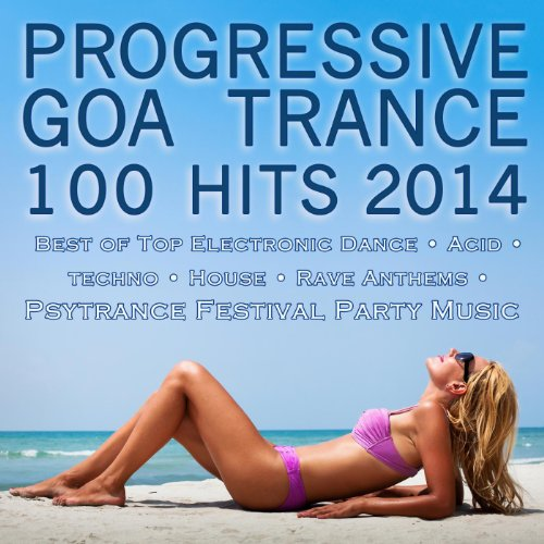 Progressive Goa Trance 100 Hits 2014 - Best of Top Electronic Dance Acid Techno House Rave Anthems Psytrance Festival Party Hits