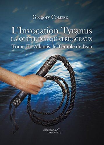 L'Invocation Tyranus - La quête des quatre sceaux: Tome II : Atlantis, le Temple de l'eau (BAU.BAUDELAIRE) par Grégory Colesse