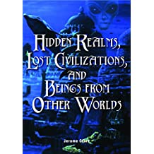 Hidden Realms, Lost Civilizations, and Beings from Other Worlds