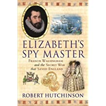 Elizabeth's Spymaster: Francis Walsingham and the Secret War That Saved England by Robert Hutchinson (2006-04-13)