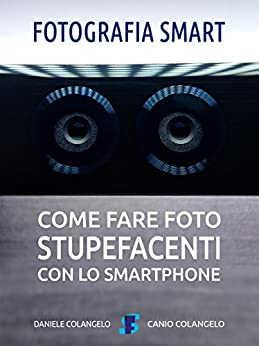 Fotografia smart: Come fare foto stupefacenti con lo smartphone di [Daniele Colangelo]
