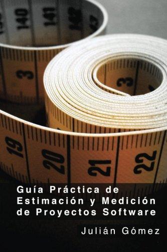 Guía Práctica de Estimación y Medición de Proyectos Software: ¿Por qué? ¿Para qué? y ¿Cómo?