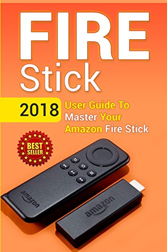 Fire Stick: 2018 User Guide to Master Your Amazon Fire Stick: Volume 1 (including Tips and Tricks, the 2018 updated user guide, home tv, digital media, apps, kindle)