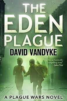 The Eden Plague: A Biological and Political Technothriller (Plague Wars Series Book 0) by [VanDyke, David]
