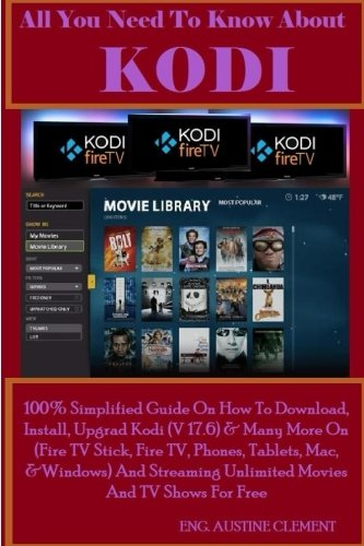 All You Need To Know About KODI: 100{38302fef6c5f3d4bf5aa6af0189f2b8393f468e944a19bf2bd4e922c57d4021f} Simplified Guide On How To Download, Install, Upgrade Kodi (v17.6) & Many More On (Fire TV Stick, Fire TV, ... Unlimited Movies And TV Show For Free