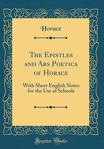 Horace-shorts (The Epistles and Ars Poetica of Horace: With Short English Notes for the Use of Schools (Classic Reprint))