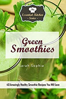 Green Smoothies: Simple Green Smoothie Recipes are delicious additions to your meal plan! by [Sophia, Sarah]