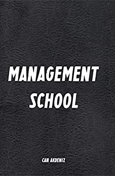 Management School: A Book for Smart Management Training (Tips, Strategies and Skills for Sound Business Management) (Best Business Books 18) (English Edition) von [Akdeniz, Can]