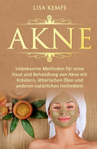 Akne: Unbekannte Methoden für reine Haut und Behandlung von Akne mit Kräutern, ätherischen Ölen und anderen natürlichen Heilmitteln (Pickel, Mittesser ... natürlich heilen für eine reine Haut, Band 1)