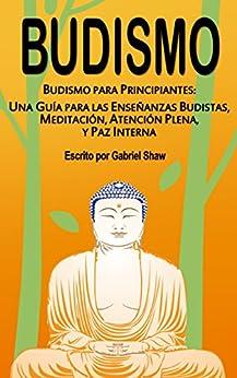 Budismo: Budismo Para Principiantes: Una Guía Para Las Enseñanzas Budistas, Meditación, Atención Plena Y Paz Interna por Gabriel Shaw epub