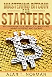 Mastering Bitcoin for Starters: Bitcoin and Cryptocurrency Technologies, Mining, Investing and Trading - Blockchain, Wallet, Business: 1