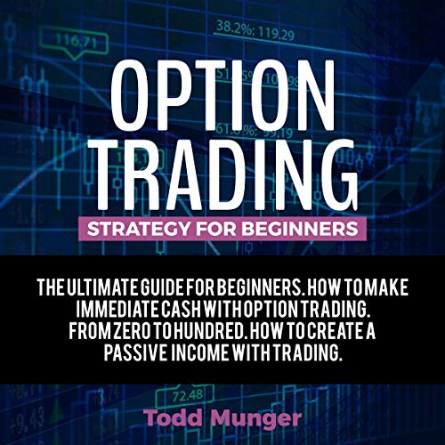 Option Trading - Strategy for Beginners: The Ultimate Guide for Beginners. How to Make Immediate Cash with Option Trading. From Zero to Hundred. How to Create a Passive Income with Trading.