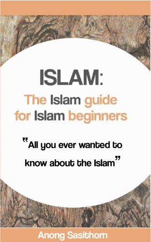 Islam: The Islam guide for Islam beginners (islam, islam history, islam books, islam culture, islam jihad, islam kindle, islam ethics) (English Edition)