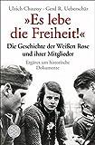 """""""Es lebe die Freiheit!"""": Die Geschichte der Weißen Rose und ihrer Mitglieder in Dokumenten und Berichten - Ulrich Chaussy, Gerd R. Ueberschär"""
