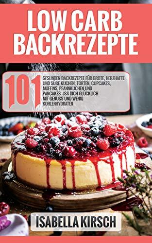Low Carb Backrezepte 101 gesunde Backrezepte für Brote, herzhafte und süße Kuchen, Torten, Cupcakes, Muffins, Pfannkuchen und Pancakes - Iss dich glücklich mit Genuss und wenig Kohlenhydraten - 101 Mandel