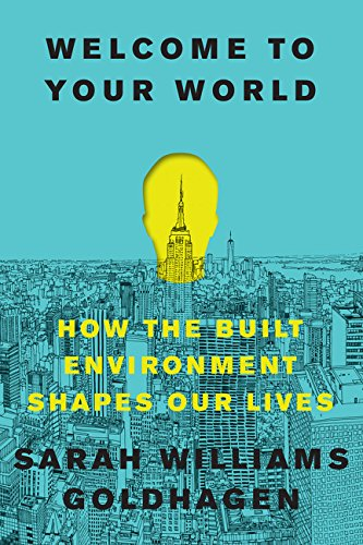 Welcome to Your World: How the Built Environment Shapes Our Lives par Sarah Williams Goldhagen
